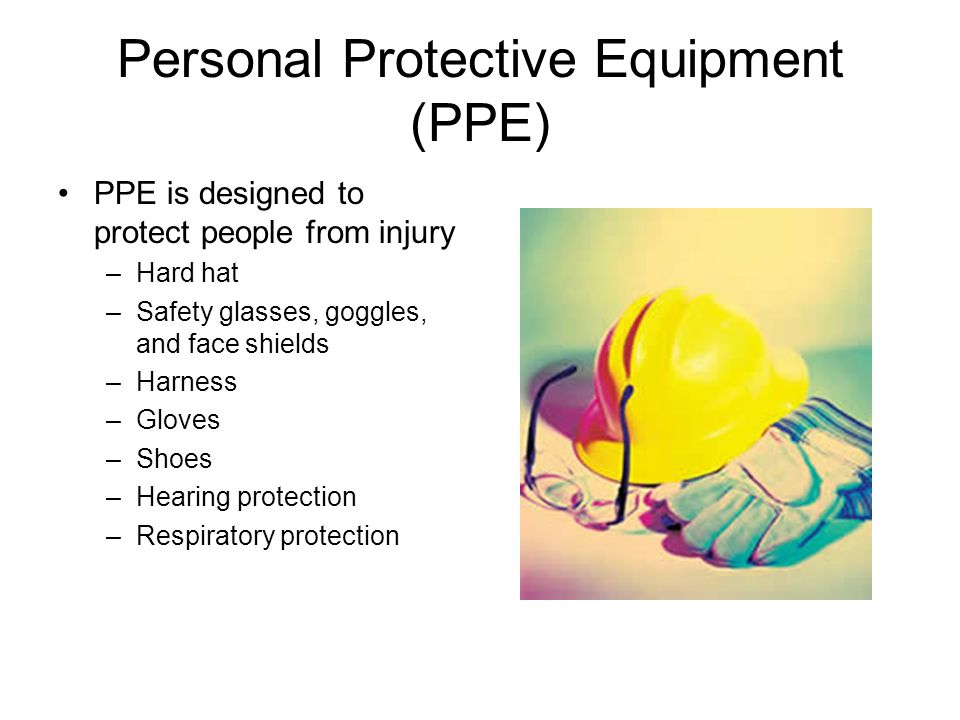 Personal Protective Equipment (PPE) PPE is designed to protect people from injury –Hard hat –Safety glasses, goggles, and face shields –Harness –Glove