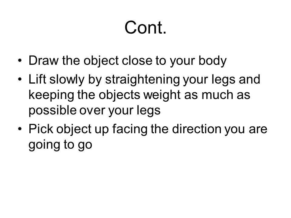 Cont. Draw the object close to your body Lift slowly by straightening your legs and keeping the objects weight as much as possible over your legs Pick