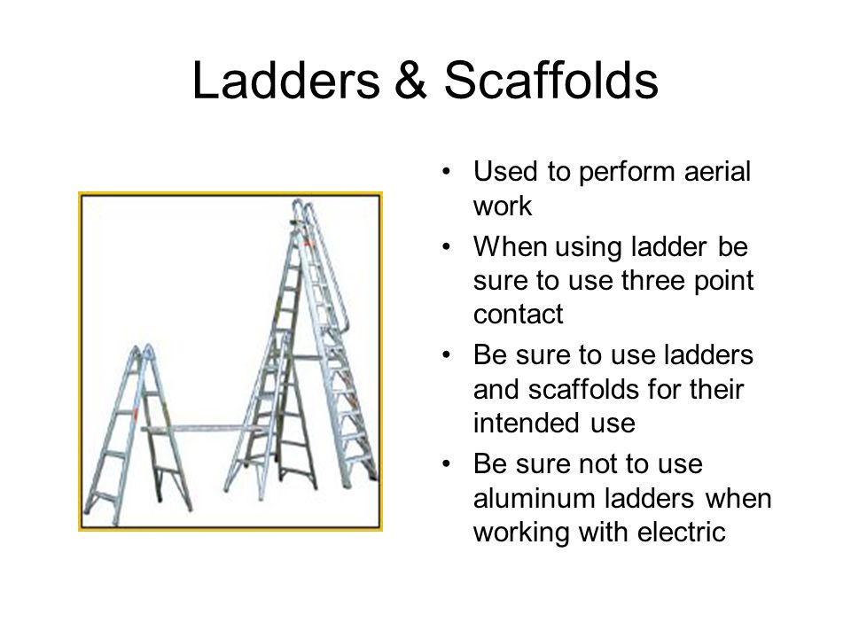 Ladders & Scaffolds Used to perform aerial work When using ladder be sure to use three point contact Be sure to use ladders and scaffolds for their in