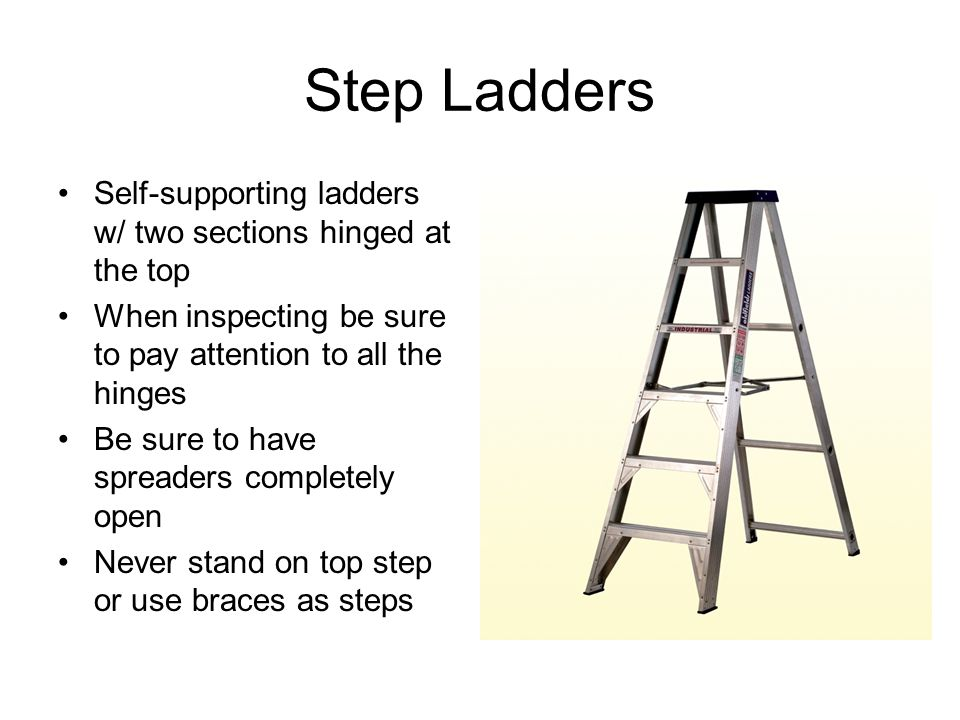 Step Ladders Self-supporting ladders w/ two sections hinged at the top When inspecting be sure to pay attention to all the hinges Be sure to have spre