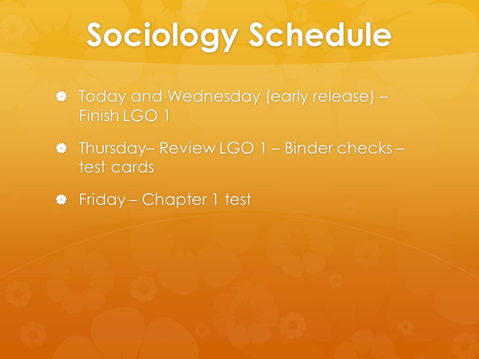 Sociology Schedule  Today and Wednesday (early release) – Finish LGO 1  Thursday– Review LGO 1 – Binder checks – test cards  Friday – Chapter 1 test