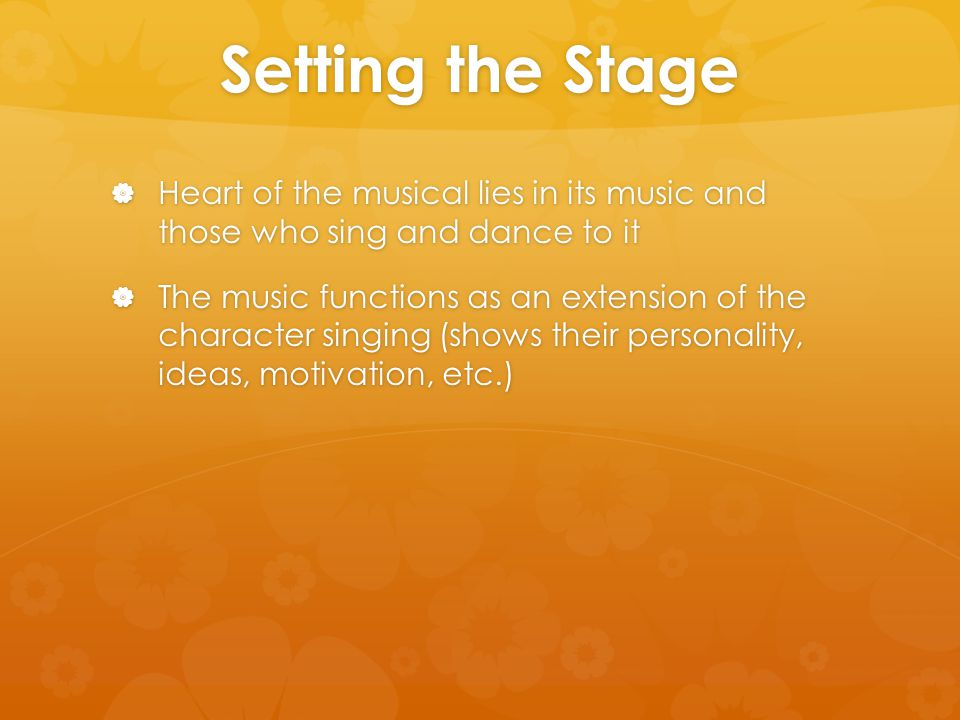 Setting the Stage  Heart of the musical lies in its music and those who sing and dance to it  The music functions as an extension of the character singing (shows their personality, ideas, motivation, etc.)