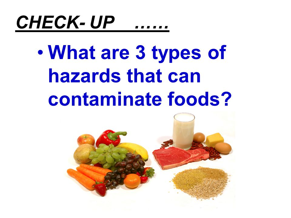 CHECK- UP …… What are 3 types of hazards that can contaminate foods?