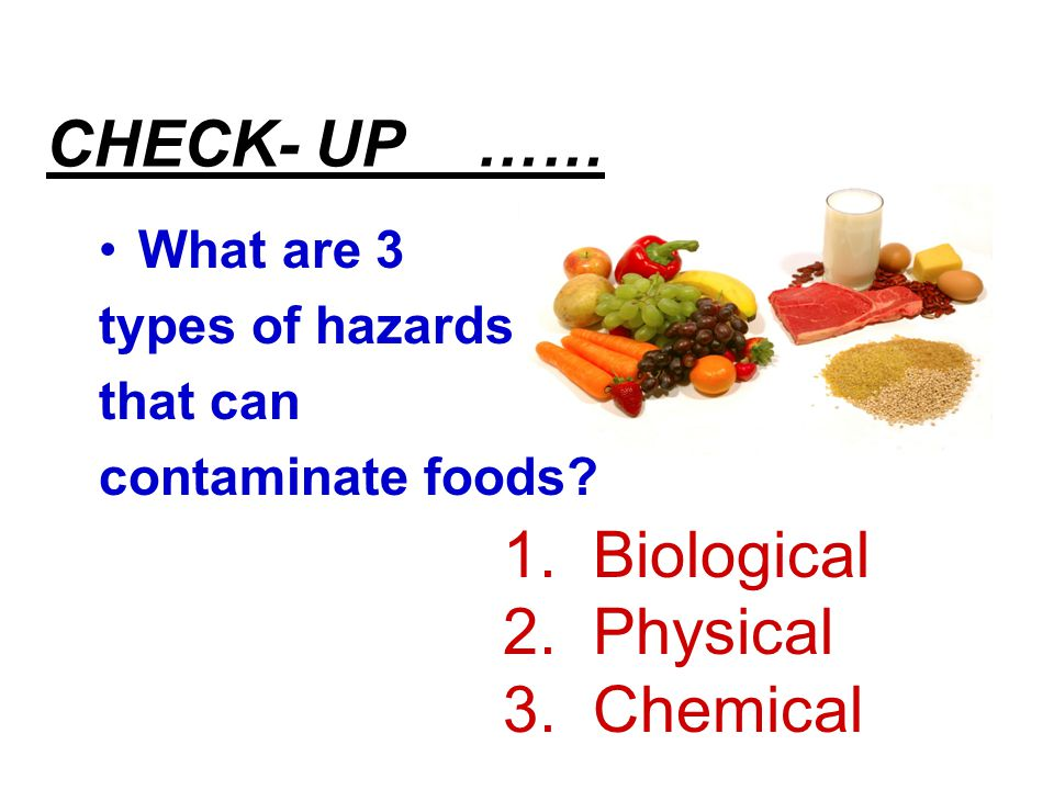 CHECK- UP …… What are 3 types of hazards that can contaminate foods? 1. Biological 2. Physical 3. Chemical