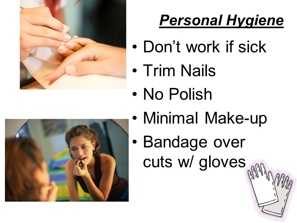 Personal Hygiene Don't work if sick Trim Nails No Polish Minimal Make-up Bandage over cuts w/ gloves