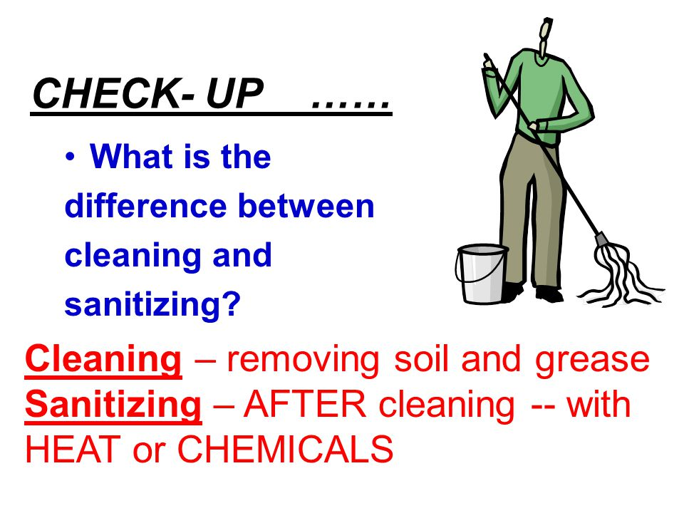 CHECK- UP …… What is the difference between cleaning and sanitizing? Cleaning – removing soil and grease Sanitizing – AFTER cleaning -- with HEAT or C