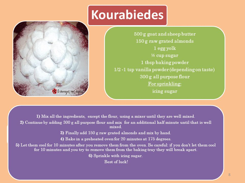 8 Kourabiedes 500 g goat and sheep butter 150 g raw grated almonds 1 egg yolk ½ cup sugar 1 tbsp baking powder 1/2 -1 tsp vanilla powder (depending on taste) 300 g all purpose flour For sprinkling: icing sugar 1) Mix all the ingredients, except the flour, using a mixer until they are well mixed.
