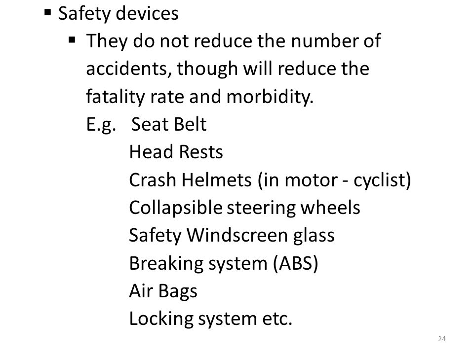  Safety devices  They do not reduce the number of accidents, though will reduce the fatality rate and morbidity.