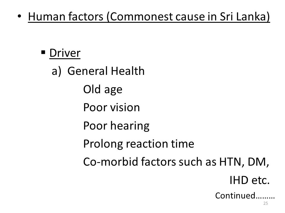 Human factors (Commonest cause in Sri Lanka)  Driver a) General Health Old age Poor vision Poor hearing Prolong reaction time Co-morbid factors such as HTN, DM, IHD etc.