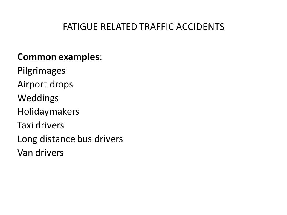 FATIGUE RELATED TRAFFIC ACCIDENTS Common examples: Pilgrimages Airport drops Weddings Holidaymakers Taxi drivers Long distance bus drivers Van drivers
