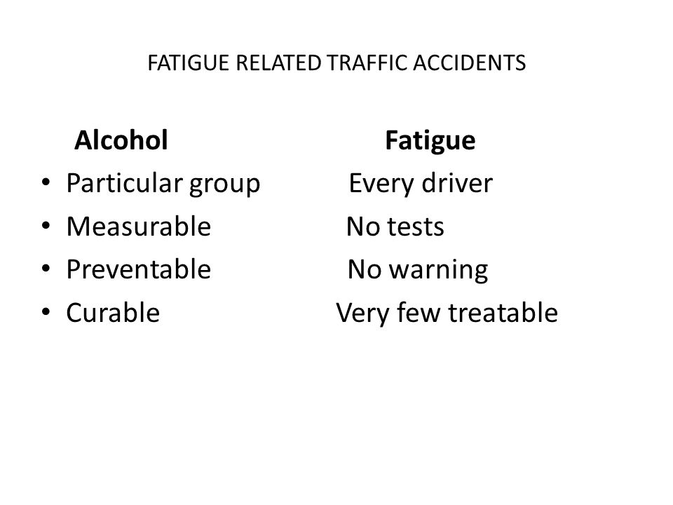 FATIGUE RELATED TRAFFIC ACCIDENTS Alcohol Fatigue Particular group Every driver Measurable No tests Preventable No warning Curable Very few treatable