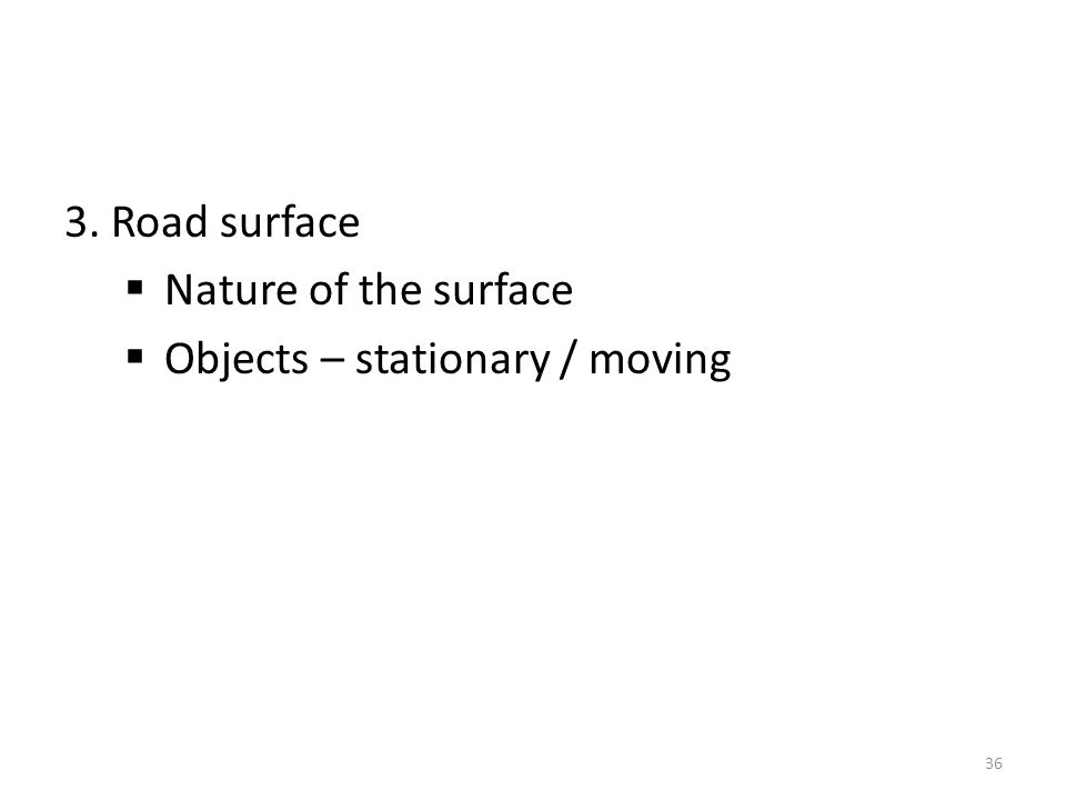 3. Road surface  Nature of the surface  Objects – stationary / moving 36