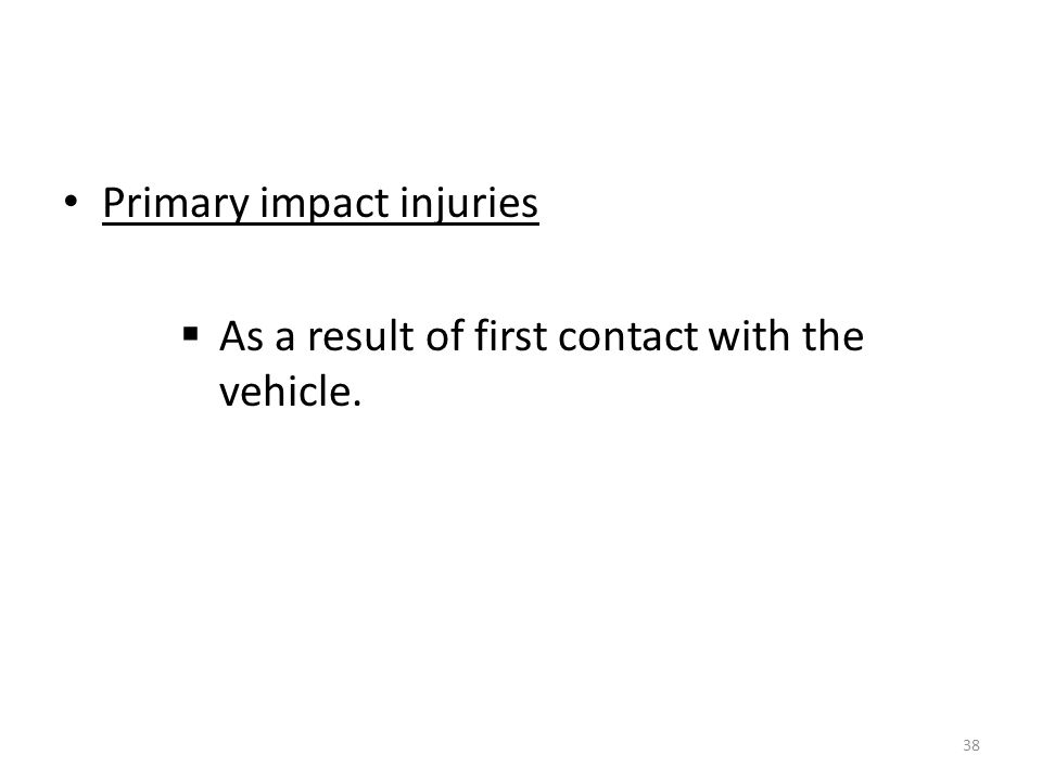 Primary impact injuries  As a result of first contact with the vehicle. 38