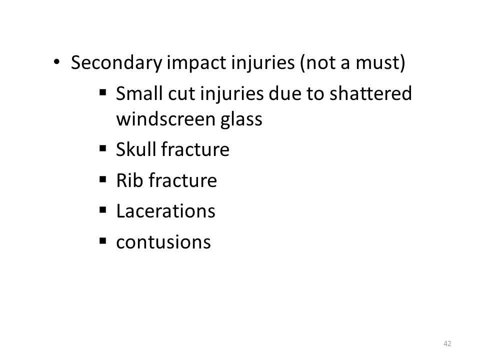 Secondary impact injuries (not a must)  Small cut injuries due to shattered windscreen glass  Skull fracture  Rib fracture  Lacerations  contusions 42