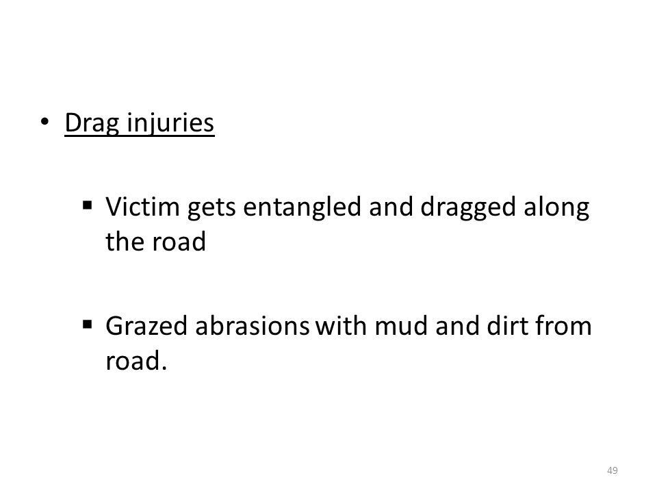 Drag injuries  Victim gets entangled and dragged along the road  Grazed abrasions with mud and dirt from road.