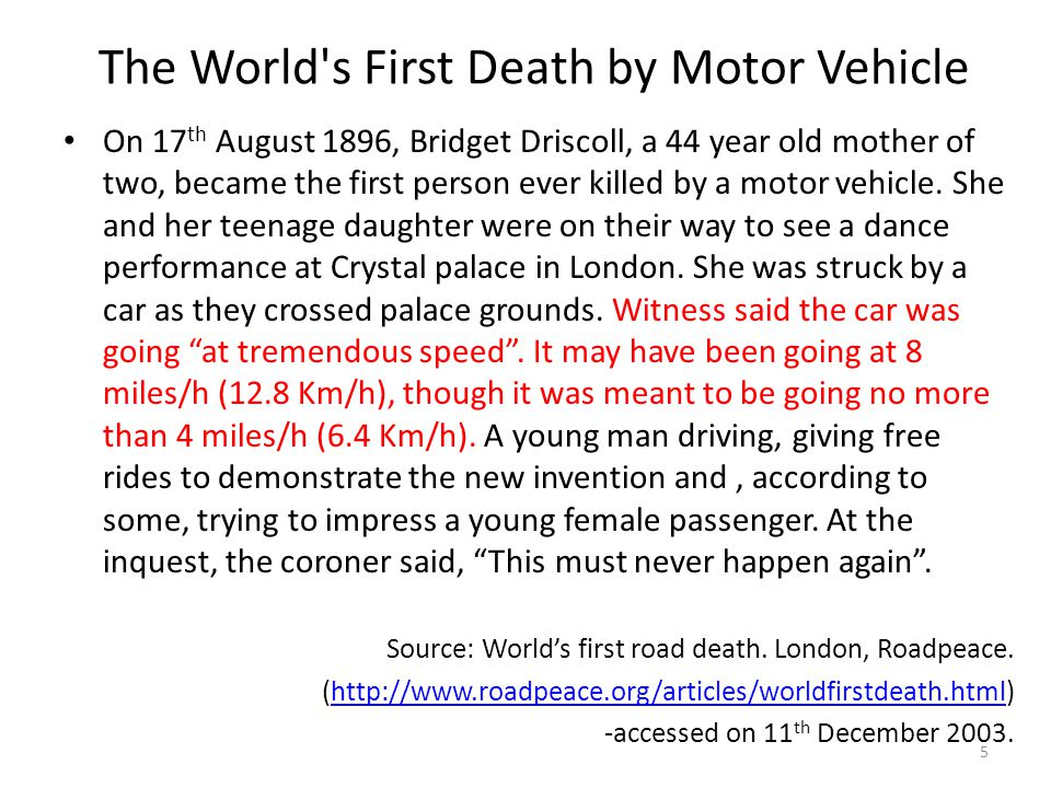 The World s First Death by Motor Vehicle On 17 th August 1896, Bridget Driscoll, a 44 year old mother of two, became the first person ever killed by a motor vehicle.
