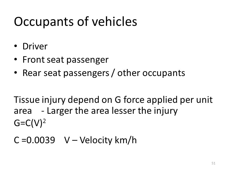 Occupants of vehicles Driver Front seat passenger Rear seat passengers / other occupants Tissue injury depend on G force applied per unit area - Larger the area lesser the injury G=C(V) 2 C =0.0039 V – Velocity km/h 51
