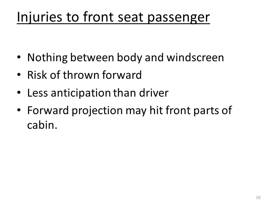 Injuries to front seat passenger Nothing between body and windscreen Risk of thrown forward Less anticipation than driver Forward projection may hit front parts of cabin.