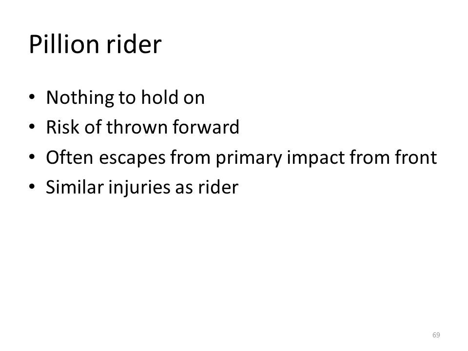 Pillion rider Nothing to hold on Risk of thrown forward Often escapes from primary impact from front Similar injuries as rider 69