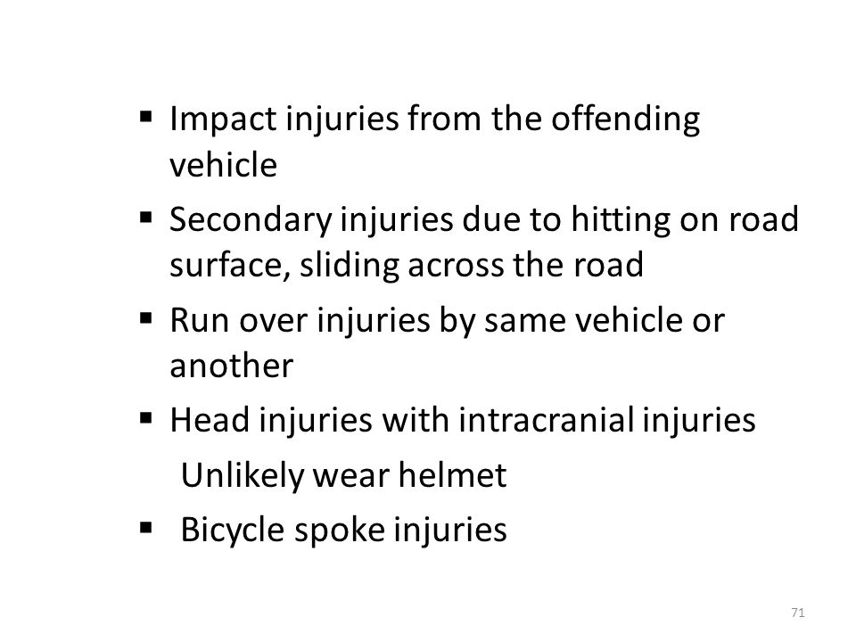  Impact injuries from the offending vehicle  Secondary injuries due to hitting on road surface, sliding across the road  Run over injuries by same vehicle or another  Head injuries with intracranial injuries Unlikely wear helmet  Bicycle spoke injuries 71