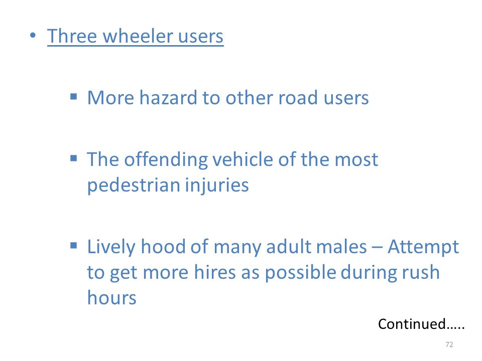 Three wheeler users  More hazard to other road users  The offending vehicle of the most pedestrian injuries  Lively hood of many adult males – Attempt to get more hires as possible during rush hours Continued…..