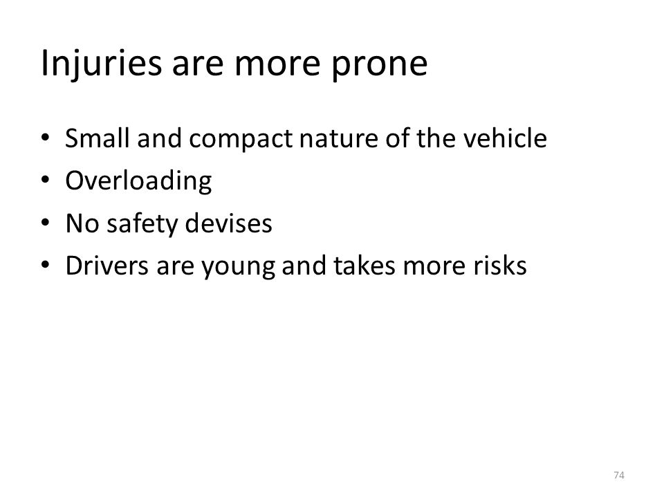 Injuries are more prone Small and compact nature of the vehicle Overloading No safety devises Drivers are young and takes more risks 74