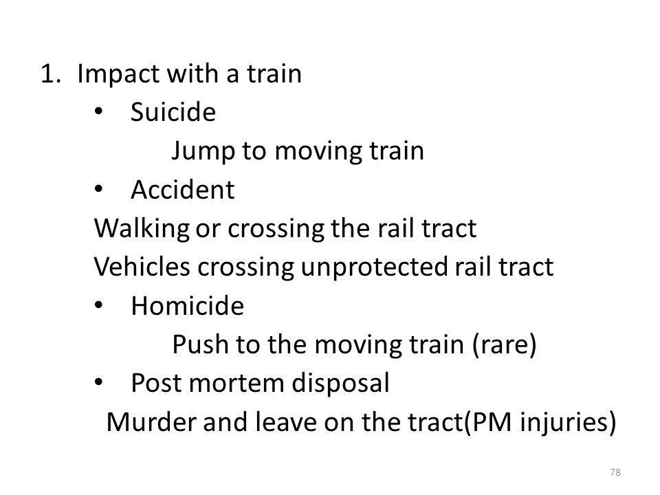 1.Impact with a train Suicide Jump to moving train Accident Walking or crossing the rail tract Vehicles crossing unprotected rail tract Homicide Push to the moving train (rare) Post mortem disposal Murder and leave on the tract(PM injuries) 78