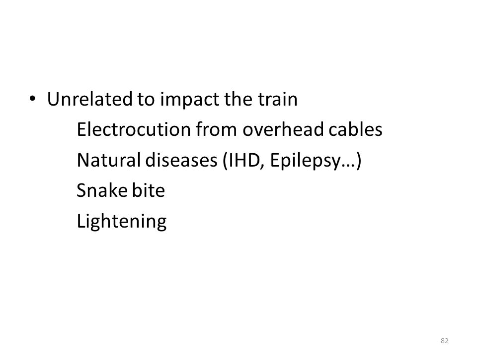 Unrelated to impact the train Electrocution from overhead cables Natural diseases (IHD, Epilepsy…) Snake bite Lightening 82