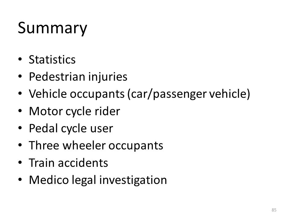 Summary Statistics Pedestrian injuries Vehicle occupants (car/passenger vehicle) Motor cycle rider Pedal cycle user Three wheeler occupants Train accidents Medico legal investigation 85