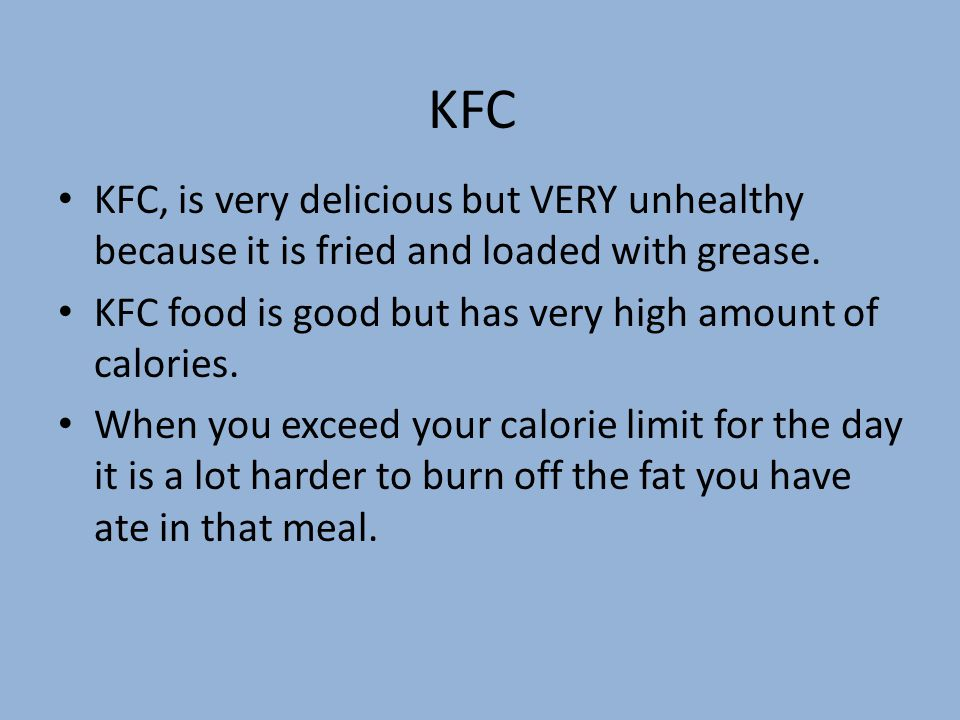KFC KFC, is very delicious but VERY unhealthy because it is fried and loaded with grease.