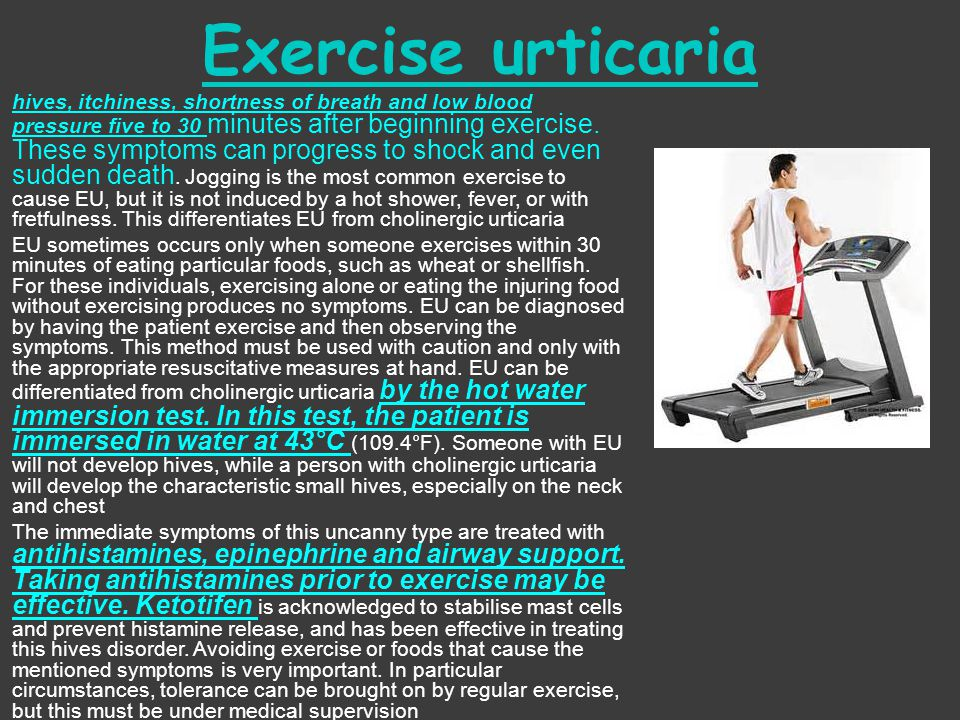 Exercise urticaria  hives, itchiness, shortness of breath and low blood pressure five to 30 minutes after beginning exercise. These symptoms can prog