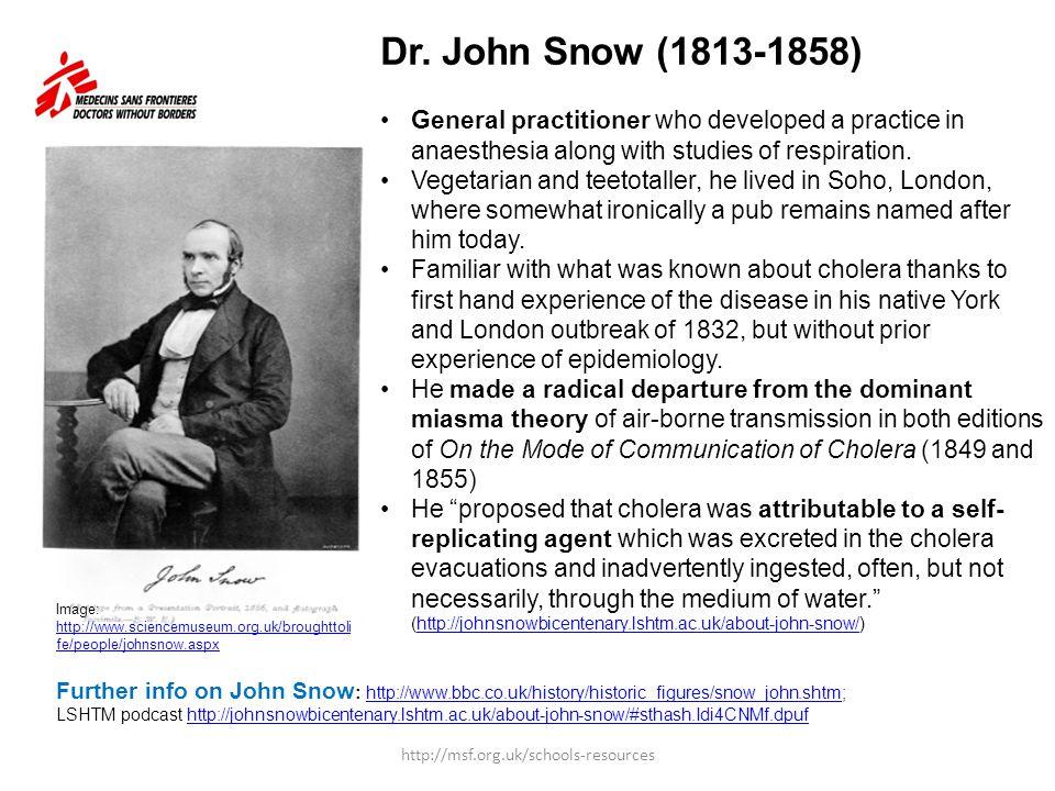 Further info on John Snow : http://www.bbc.co.uk/history/historic_figures/snow_john.shtm; http://www.bbc.co.uk/history/historic_figures/snow_john.shtm