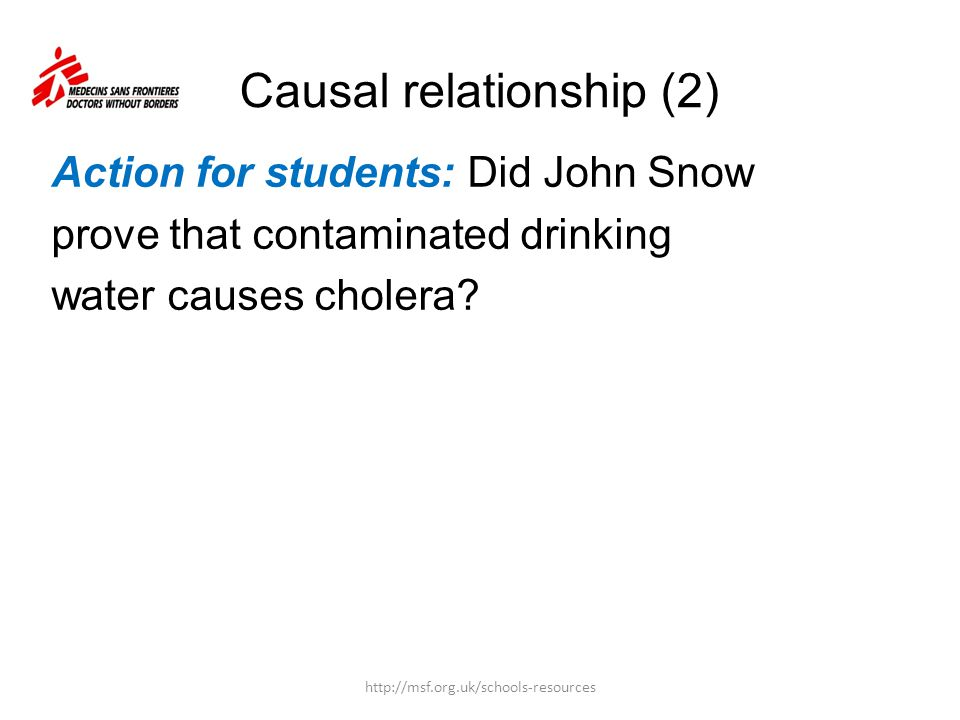 Causal relationship (2) Action for students: Did John Snow prove that contaminated drinking water causes cholera? http://msf.org.uk/schools-resources