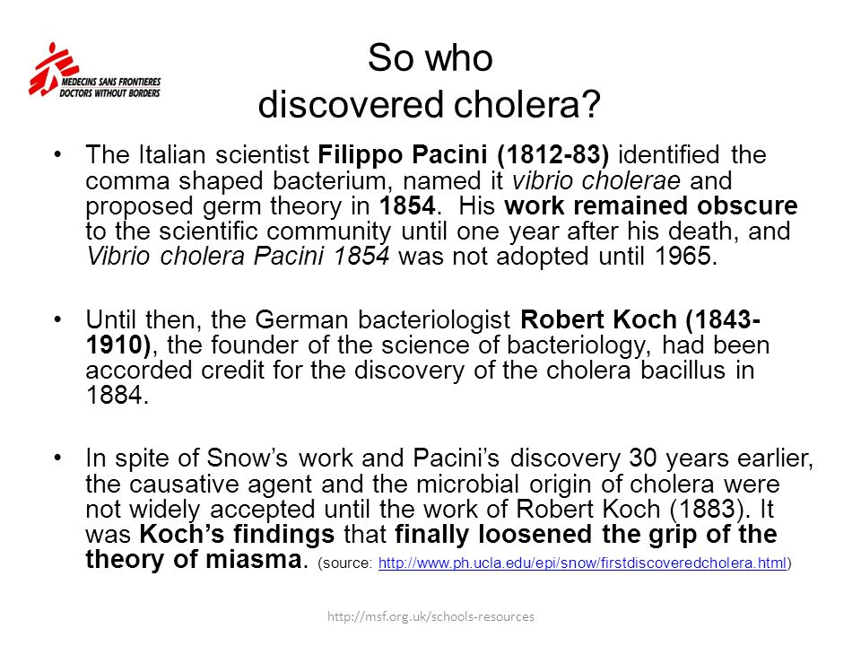 So who discovered cholera? The Italian scientist Filippo Pacini (1812-83) identified the comma shaped bacterium, named it vibrio cholerae and proposed