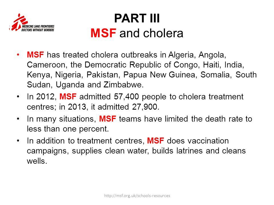 PART III MSF and cholera MSF has treated cholera outbreaks in Algeria, Angola, Cameroon, the Democratic Republic of Congo, Haiti, India, Kenya, Nigeri