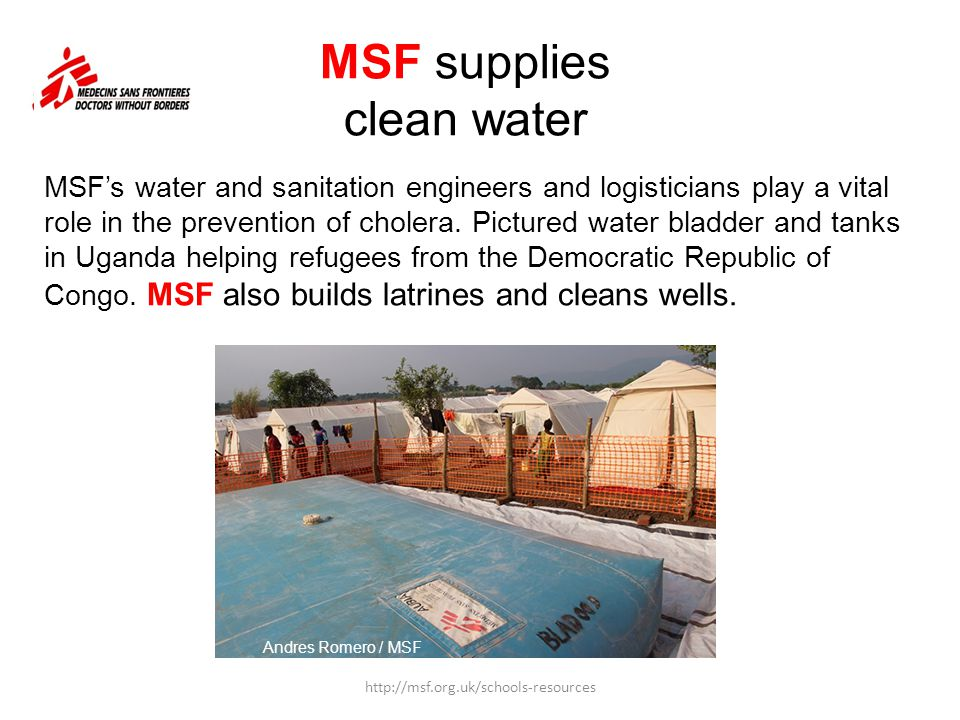 MSF supplies clean water Andres Romero / MSF http://msf.org.uk/schools-resources MSF's water and sanitation engineers and logisticians play a vital ro