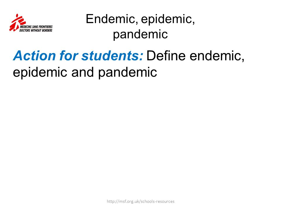 Endemic, epidemic, pandemic Action for students: Define endemic, epidemic and pandemic http://msf.org.uk/schools-resources