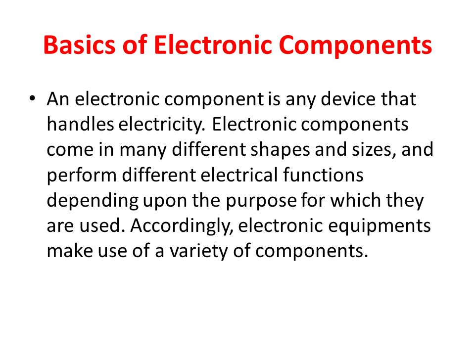 Basics of Electronic Components An electronic component is any device that handles electricity.