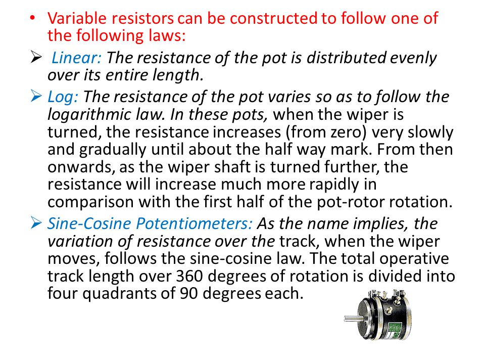 Variable resistors can be constructed to follow one of the following laws:  Linear: The resistance of the pot is distributed evenly over its entire length.