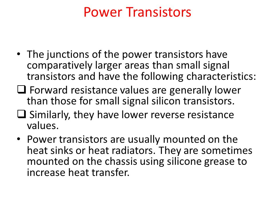 Power Transistors The junctions of the power transistors have comparatively larger areas than small signal transistors and have the following characteristics:  Forward resistance values are generally lower than those for small signal silicon transistors.