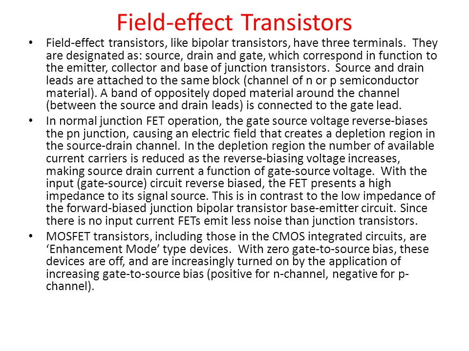Field-effect Transistors Field-effect transistors, like bipolar transistors, have three terminals. They are designated as: source, drain and gate, whi