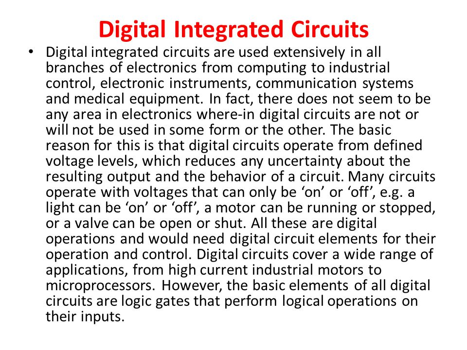 Digital Integrated Circuits Digital integrated circuits are used extensively in all branches of electronics from computing to industrial control, electronic instruments, communication systems and medical equipment.