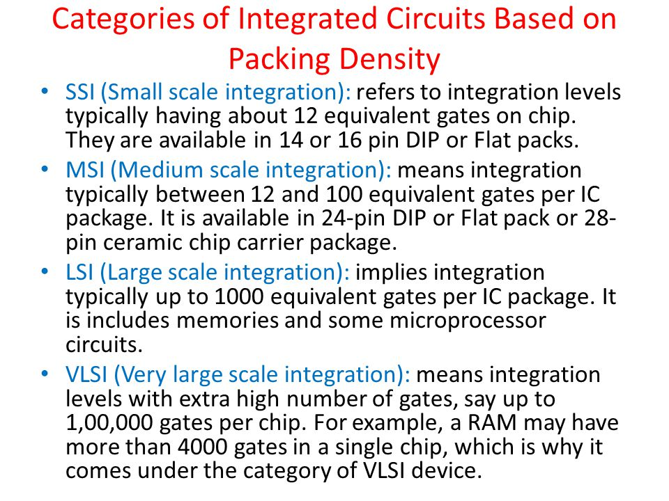 Categories of Integrated Circuits Based on Packing Density SSI (Small scale integration): refers to integration levels typically having about 12 equivalent gates on chip.