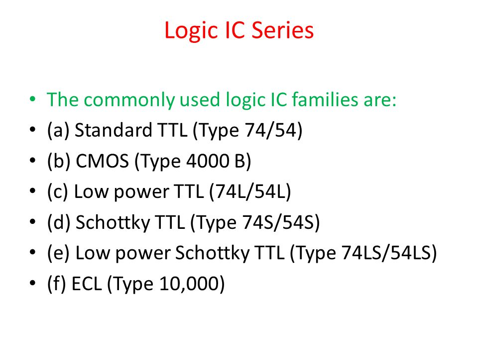 Logic IC Series The commonly used logic IC families are: (a) Standard TTL (Type 74/54) (b) CMOS (Type 4000 B) (c) Low power TTL (74L/54L) (d) Schottky TTL (Type 74S/54S) (e) Low power Schottky TTL (Type 74LS/54LS) (f) ECL (Type 10,000)