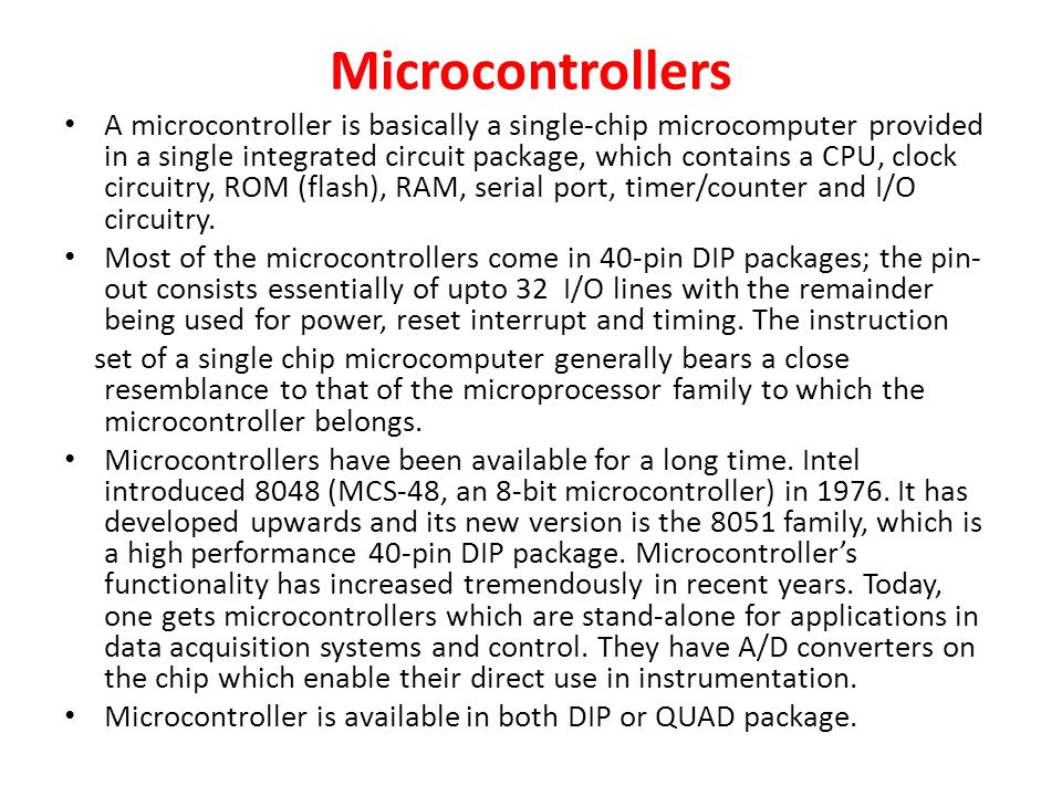 Microcontrollers A microcontroller is basically a single-chip microcomputer provided in a single integrated circuit package, which contains a CPU, clock circuitry, ROM (flash), RAM, serial port, timer/counter and I/O circuitry.