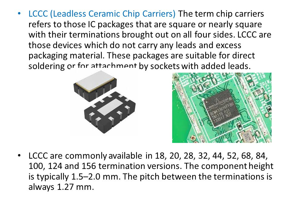LCCC (Leadless Ceramic Chip Carriers) The term chip carriers refers to those IC packages that are square or nearly square with their terminations brought out on all four sides.