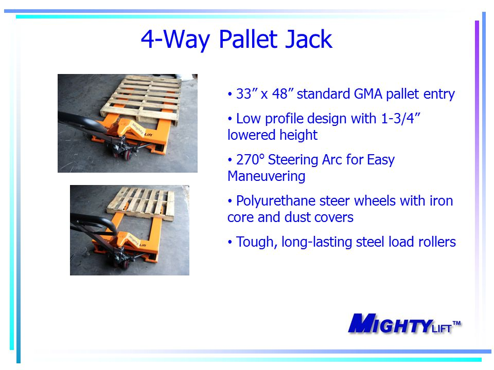 4-Way Pallet Jack 33 x 48 standard GMA pallet entry Low profile design with 1-3/4 lowered height 270 o Steering Arc for Easy Maneuvering Polyurethane steer wheels with iron core and dust covers Tough, long-lasting steel load rollers