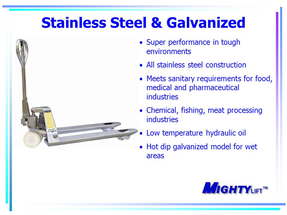 Stainless Steel & Galvanized Super performance in tough environments All stainless steel construction Meets sanitary requirements for food, medical and pharmaceutical industries Chemical, fishing, meat processing industries Low temperature hydraulic oil Hot dip galvanized model for wet areas