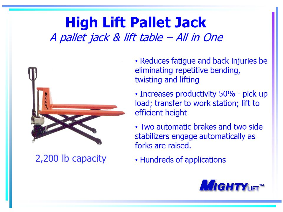 High Lift Pallet Jack A pallet jack & lift table – All in One Reduces fatigue and back injuries be eliminating repetitive bending, twisting and lifting Increases productivity 50% - pick up load; transfer to work station; lift to efficient height Two automatic brakes and two side stabilizers engage automatically as forks are raised.