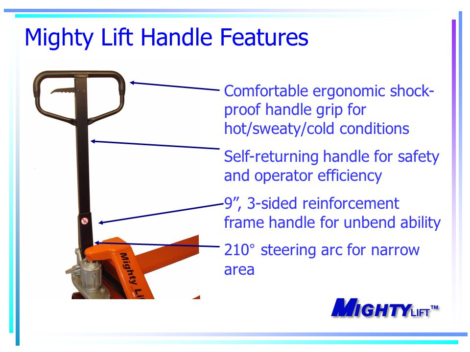 Mighty Lift Handle Features Comfortable ergonomic shock- proof handle grip for hot/sweaty/cold conditions Self-returning handle for safety and operator efficiency 9 , 3-sided reinforcement frame handle for unbend ability 210° steering arc for narrow area